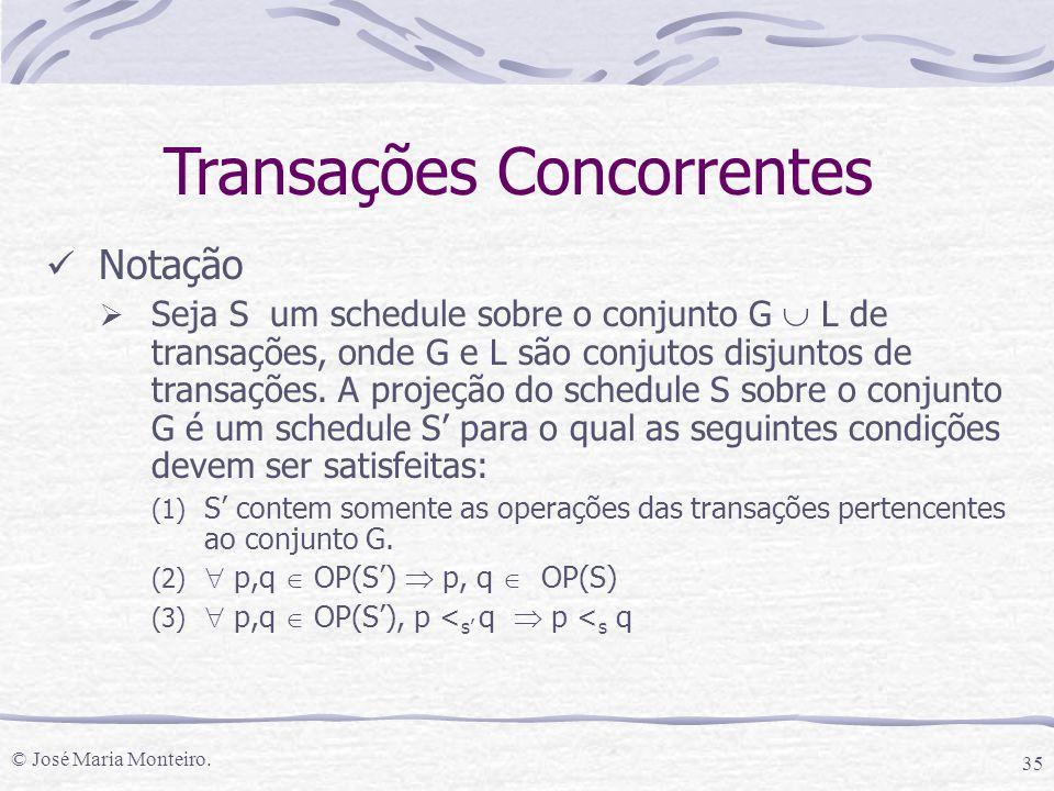 © José Maria Monteiro. 35 Notação  Seja S um schedule sobre o conjunto G  L de transações, onde G e L são conjutos disjuntos de transações. A projeç