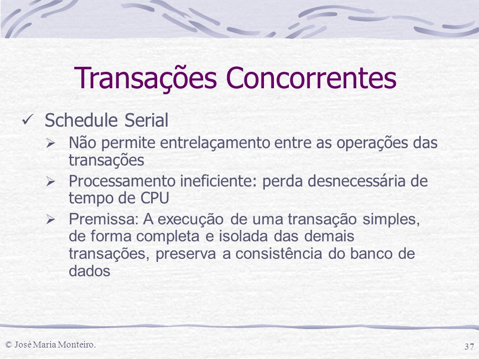© José Maria Monteiro. 37 Schedule Serial  Não permite entrelaçamento entre as operações das transações  Processamento ineficiente: perda desnecessá