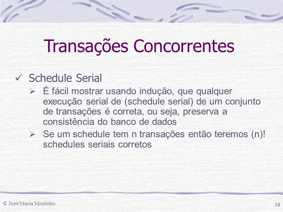 © José Maria Monteiro. 38 Transações Concorrentes Schedule Serial  É fácil mostrar usando indução, que qualquer execução serial de (schedule serial)