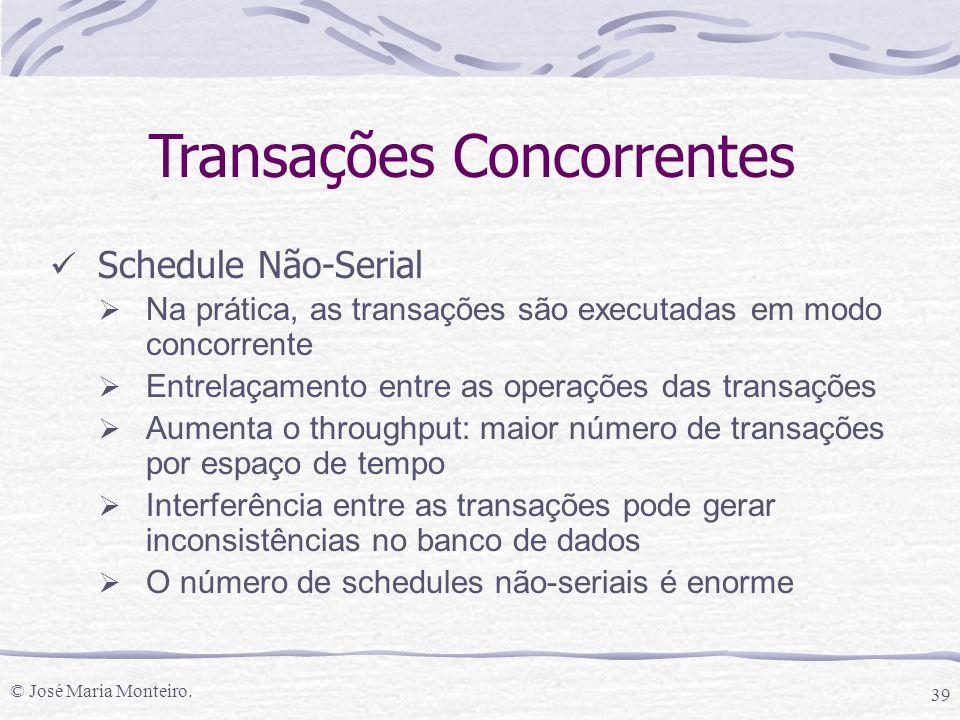 © José Maria Monteiro. 39 Transações Concorrentes Schedule Não-Serial  Na prática, as transações são executadas em modo concorrente  Entrelaçamento