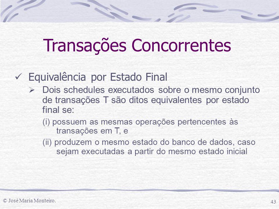 © José Maria Monteiro. 43 Transações Concorrentes Equivalência por Estado Final  Dois schedules executados sobre o mesmo conjunto de transações T são