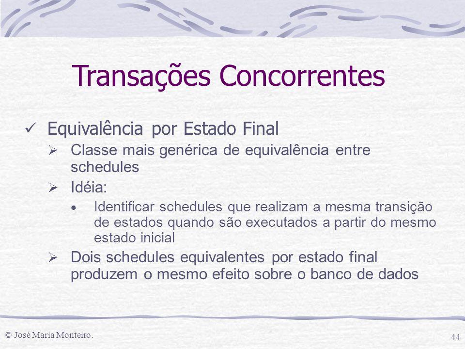 © José Maria Monteiro. 44 Transações Concorrentes Equivalência por Estado Final  Classe mais genérica de equivalência entre schedules  Idéia:  Iden