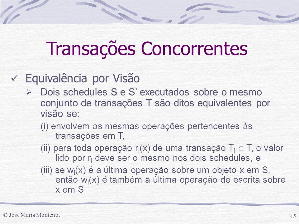 © José Maria Monteiro. 45 Transações Concorrentes Equivalência por Visão  Dois schedules S e S' executados sobre o mesmo conjunto de transações T são