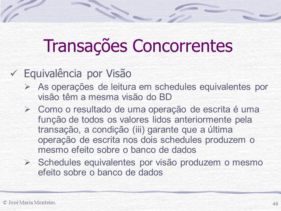© José Maria Monteiro. 46 Transações Concorrentes Equivalência por Visão  As operações de leitura em schedules equivalentes por visão têm a mesma vis