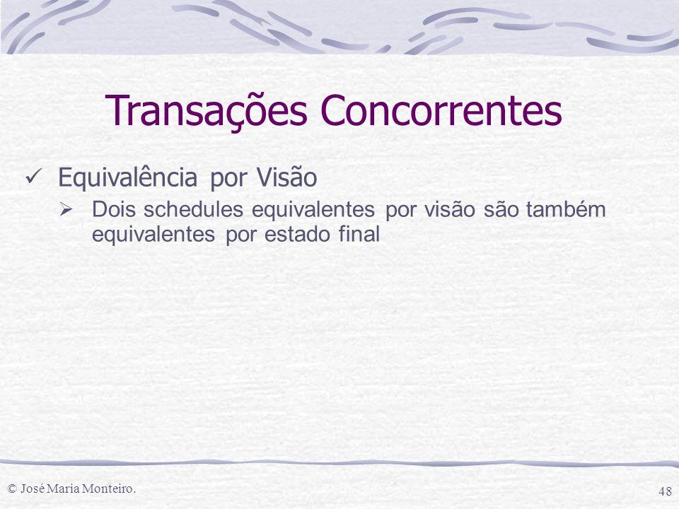 © José Maria Monteiro. 48 Transações Concorrentes Equivalência por Visão  Dois schedules equivalentes por visão são também equivalentes por estado fi
