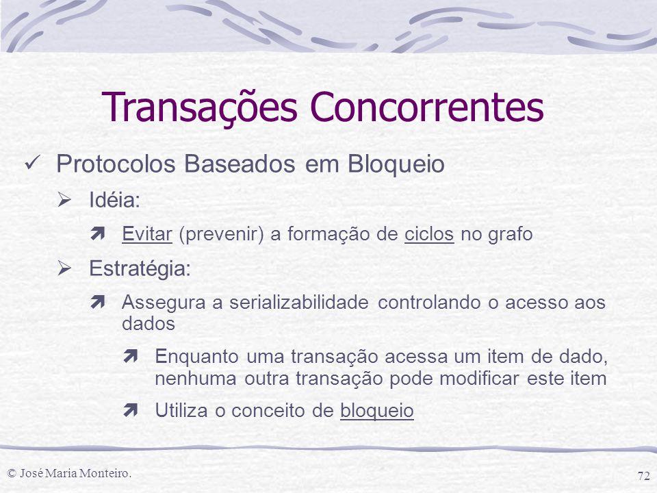 © José Maria Monteiro. 72 Transações Concorrentes Protocolos Baseados em Bloqueio  Idéia: ìEvitar (prevenir) a formação de ciclos no grafo  Estratég