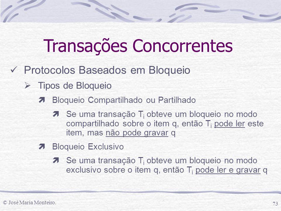 © José Maria Monteiro. 73 Transações Concorrentes Protocolos Baseados em Bloqueio  Tipos de Bloqueio ìBloqueio Compartilhado ou Partilhado ìSe uma tr