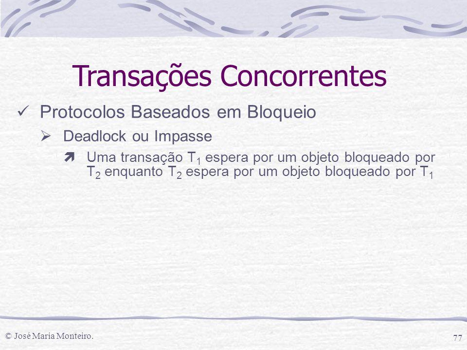 © José Maria Monteiro. 77 Transações Concorrentes Protocolos Baseados em Bloqueio  Deadlock ou Impasse ìUma transação T 1 espera por um objeto bloque