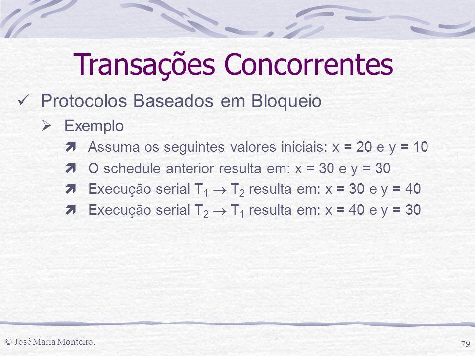 © José Maria Monteiro. 79 Transações Concorrentes Protocolos Baseados em Bloqueio  Exemplo ìAssuma os seguintes valores iniciais: x = 20 e y = 10 ìO