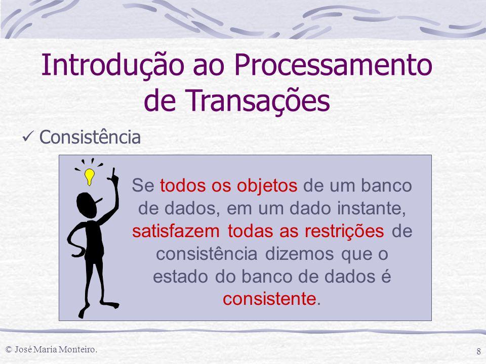 © José Maria Monteiro. 8 Introdução ao Processamento de Transações Consistência Se todos os objetos de um banco de dados, em um dado instante, satisfa