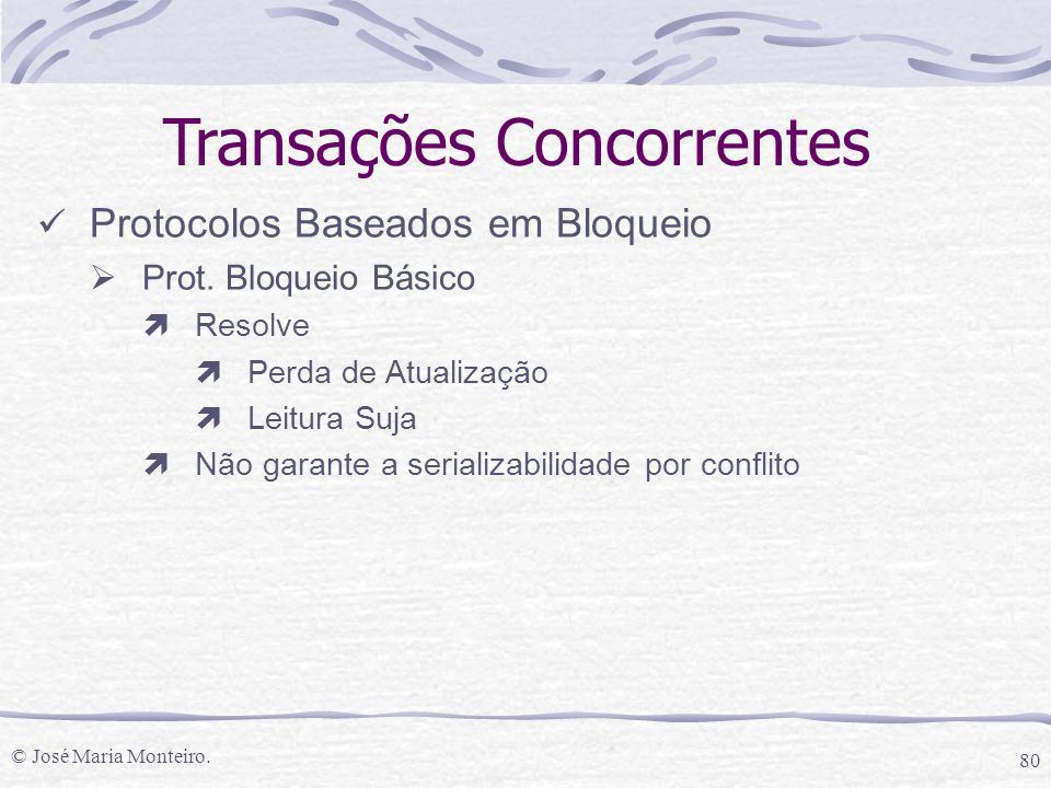 © José Maria Monteiro. 80 Transações Concorrentes Protocolos Baseados em Bloqueio  Prot. Bloqueio Básico ìResolve ìPerda de Atualização ìLeitura Suja