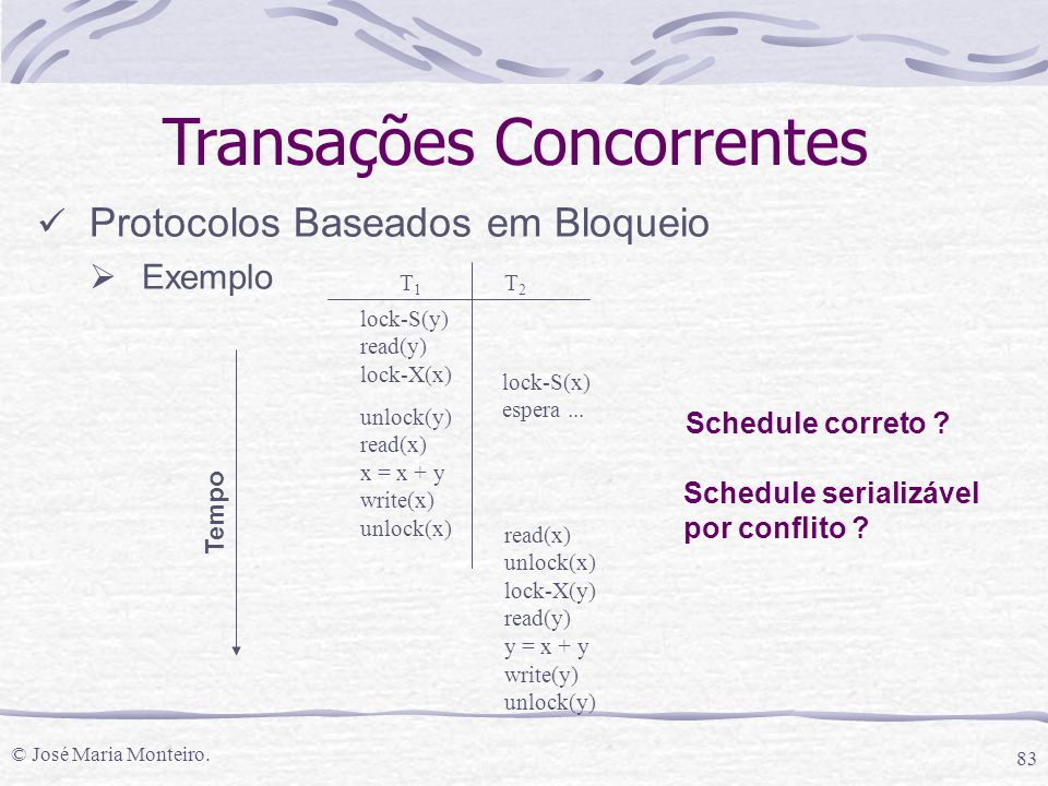 © José Maria Monteiro. 83 T1T1 T2T2 lock-S(y) read(y) lock-X(x) lock-S(x) espera... unlock(y) read(x) x = x + y write(x) unlock(x) Tempo Transações Co