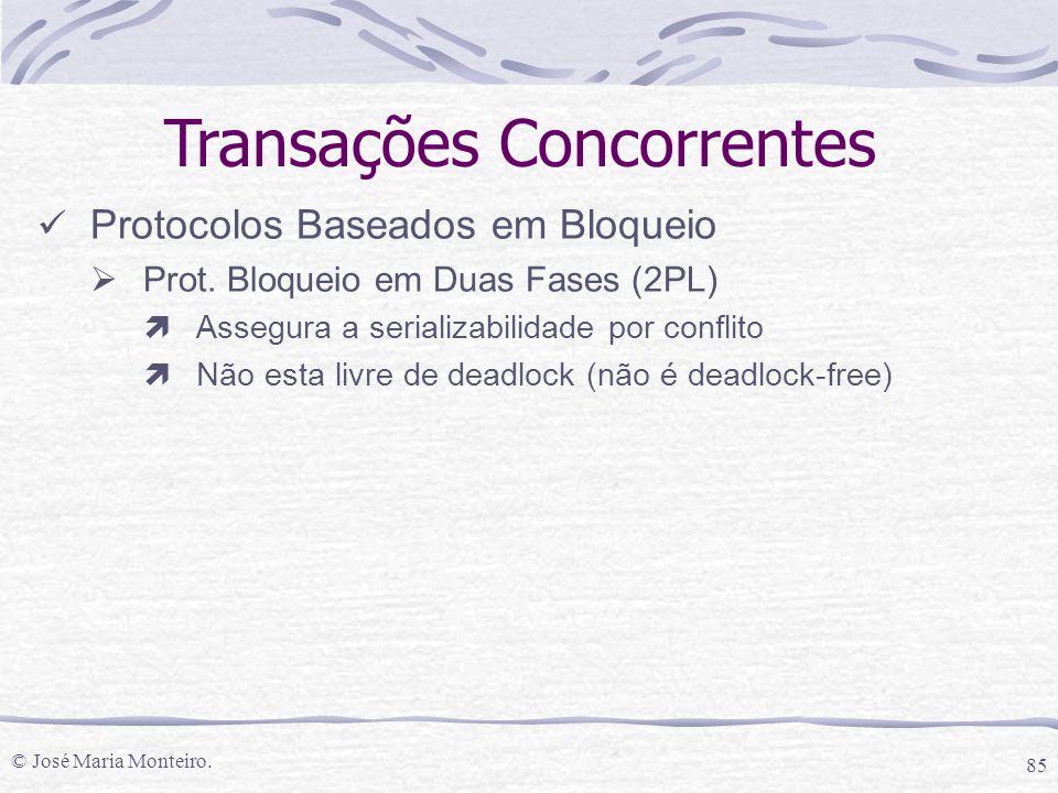 © José Maria Monteiro. 85 Transações Concorrentes Protocolos Baseados em Bloqueio  Prot. Bloqueio em Duas Fases (2PL) ìAssegura a serializabilidade p
