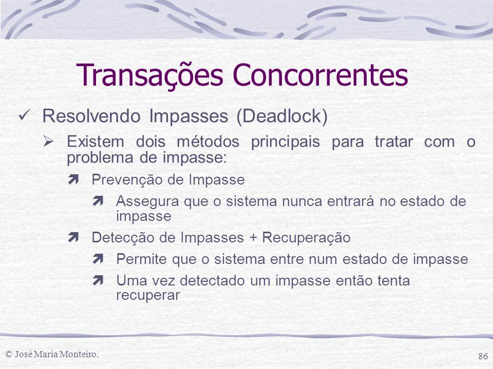 © José Maria Monteiro. 86 Transações Concorrentes Resolvendo Impasses (Deadlock)  Existem dois métodos principais para tratar com o problema de impas