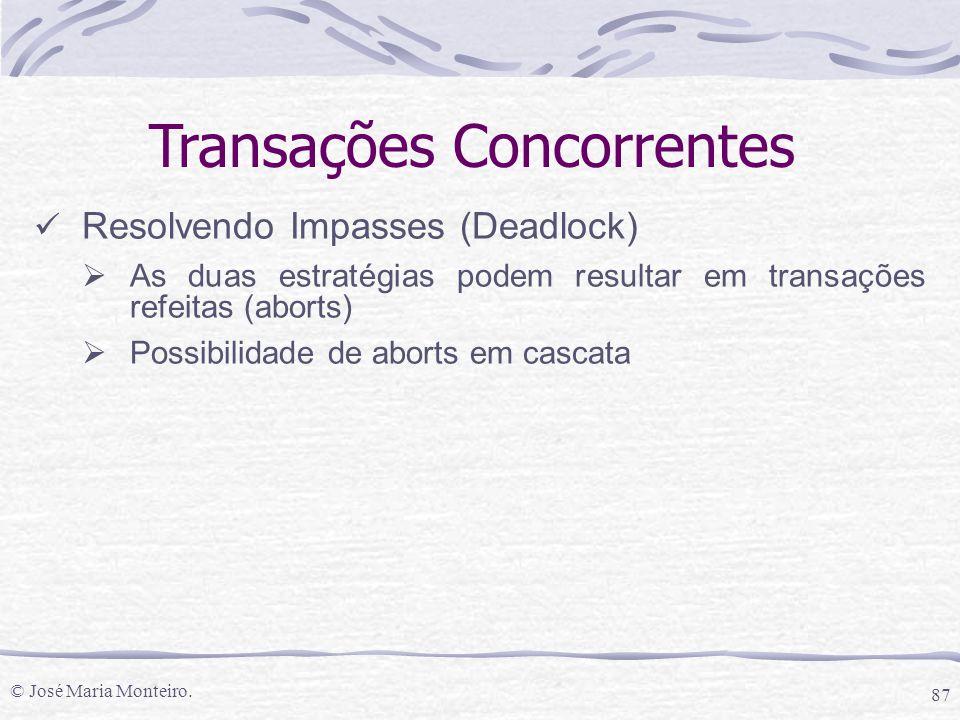 © José Maria Monteiro. 87 Transações Concorrentes Resolvendo Impasses (Deadlock)  As duas estratégias podem resultar em transações refeitas (aborts)