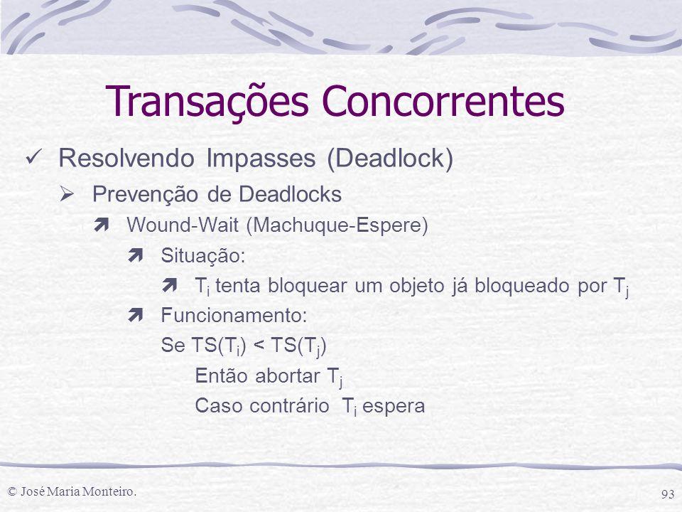 © José Maria Monteiro. 93 Transações Concorrentes Resolvendo Impasses (Deadlock)  Prevenção de Deadlocks ìWound-Wait (Machuque-Espere) ìSituação: ìT