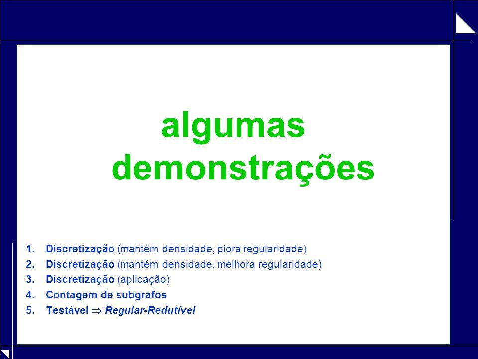 algumas demonstrações 1.Discretização (mantém densidade, piora regularidade) 2.Discretização (mantém densidade, melhora regularidade) 3.Discretização
