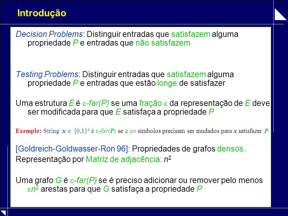 Introdução Decision Problems: Distinguir entradas que satisfazem alguma propriedade P e entradas que não satisfazem Testing Problems: Distinguir entradas que satisfazem alguma propriedade P e entradas que estão longe de satisfazer Uma estrutura E é  -far(P) se uma fração  da representação de E deve ser modificada para que E satisfaça a propriedade P Exemplo: String x  {0,1} n é  -far(P) se   n símbolos precisam ser mudados para x satisfazer P [Goldreich-Goldwasser-Ron 96]: Propriedades de grafos densos.