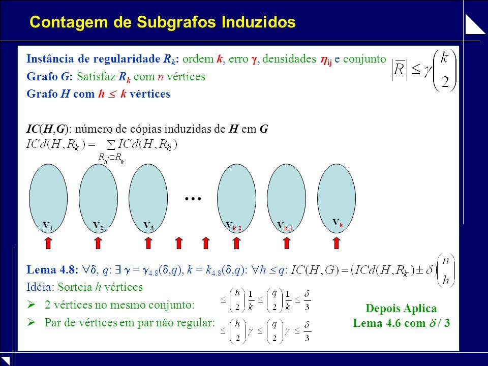 Contagem de Subgrafos Induzidos Instância de regularidade R k : ordem k, erro , densidades  ij e conjunto Grafo G: Satisfaz R k com n vértices Grafo H com h  k vértices IC(H,G): número de cópias induzidas de H em G Lema 4.8: , q:   =  4.8 ( ,q), k = k 4.8 ( ,q):  h  q: Idéia: Sorteia h vértices  2 vértices no mesmo conjunto:  Par de vértices em par não regular: V1V1 V2V2 V3V3 V k-2 V k-1 VkVk … Depois Aplica Lema 4.6 com  / 3