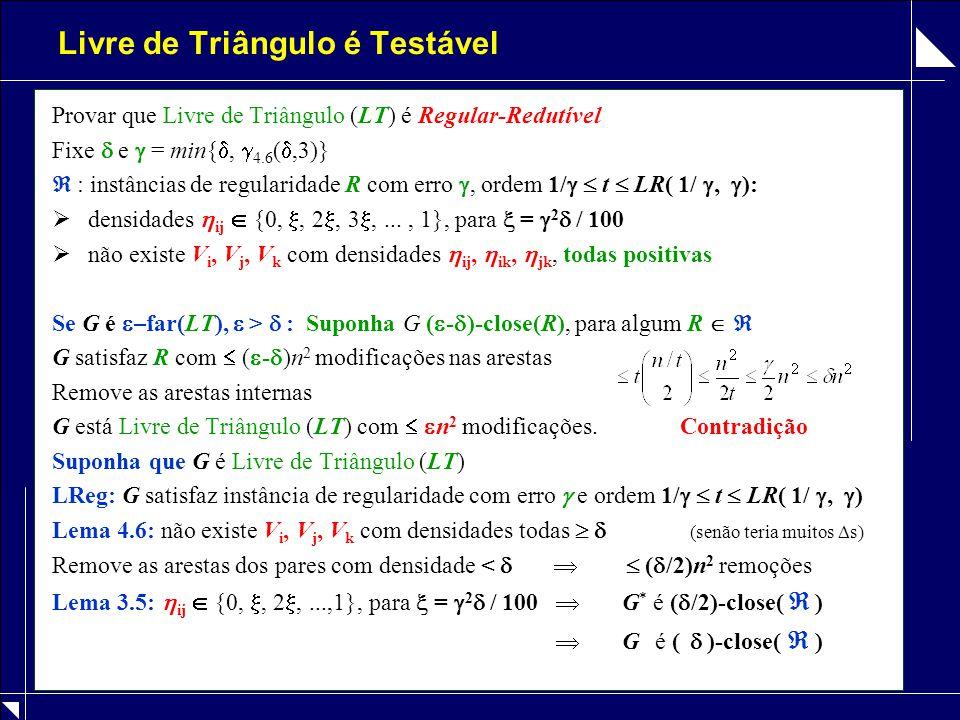 Livre de Triângulo é Testável Provar que Livre de Triângulo (LT) é Regular-Redutível Fixe  e  = min{ ,  4.6 ( ,3)}  : instâncias de regularidade R com erro , ordem 1/   t  LR( 1/ ,  ):  densidades  ij  {0, , 2 , 3 ,..., 1}, para  =  2  / 100  não existe V i, V j, V k com densidades  ij,  ik,  jk, todas positivas Se G é  –far(LT),  >  : Suponha G (  -  )-close(R), para algum R   G satisfaz R com  (  -  )n 2 modificações nas arestas Remove as arestas internas G está Livre de Triângulo (LT) com   n 2 modificações.