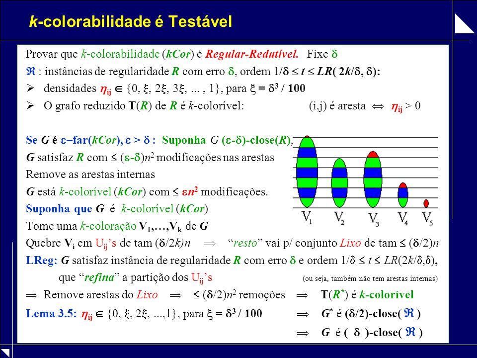 k-colorabilidade é Testável Provar que k-colorabilidade (kCor) é Regular-Redutível. Fixe   : instâncias de regularidade R com erro , ordem 1/   t