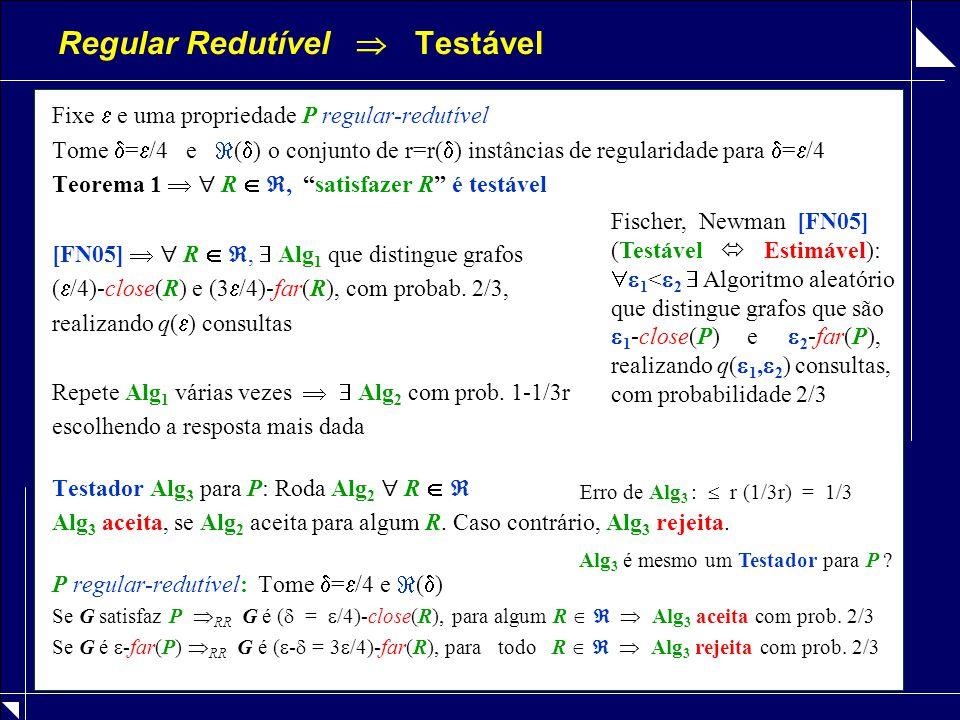 Regular Redutível  Testável Fixe  e uma propriedade P regular-redutível Tome  =  /4 e  (  ) o conjunto de r=r(  ) instâncias de regularidade para  =  /4 Teorema 1   R  , satisfazer R é testável [FN05]   R  ,  Alg 1 que distingue grafos (  /4)-close(R) e (3  /4)-far(R), com probab.