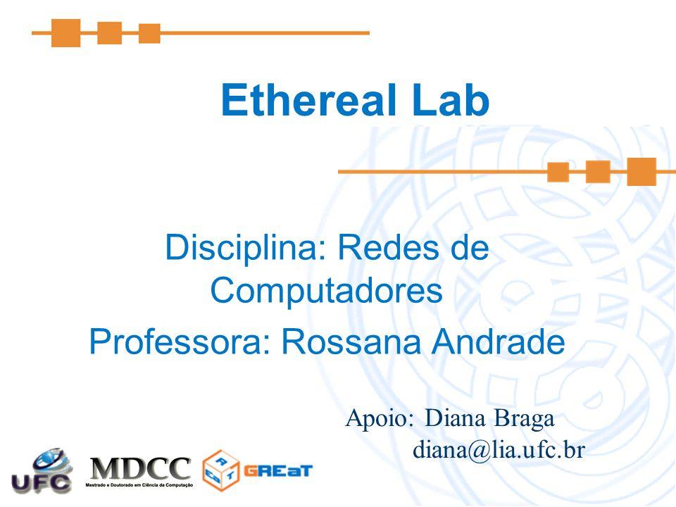 Ethereal Lab Disciplina: Redes de Computadores Professora: Rossana Andrade Apoio: Diana Braga diana@lia.ufc.br