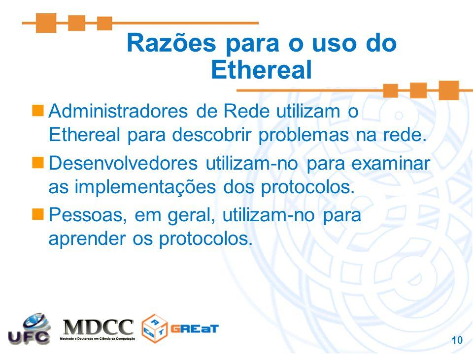 10 Razões para o uso do Ethereal Administradores de Rede utilizam o Ethereal para descobrir problemas na rede.