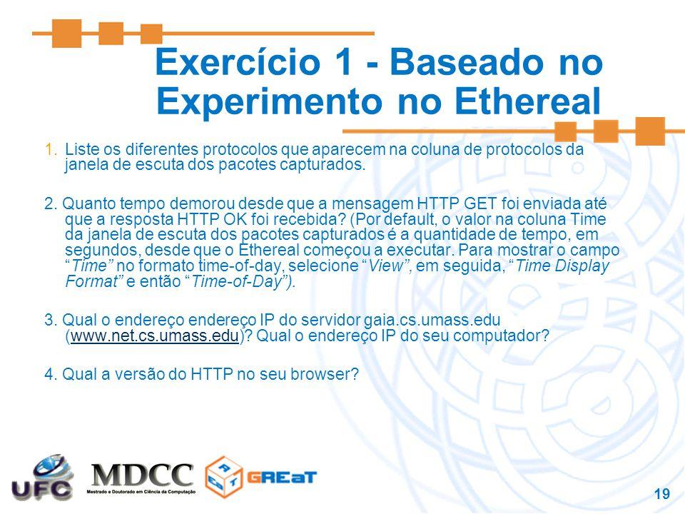 19 Exercício 1 - Baseado no Experimento no Ethereal 1.Liste os diferentes protocolos que aparecem na coluna de protocolos da janela de escuta dos pacotes capturados.