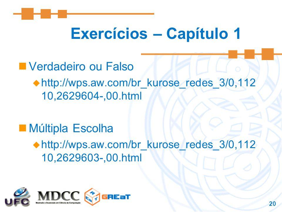 20 Exercícios – Capítulo 1 Verdadeiro ou Falso  http://wps.aw.com/br_kurose_redes_3/0,112 10,2629604-,00.html Múltipla Escolha  http://wps.aw.com/br_kurose_redes_3/0,112 10,2629603-,00.html