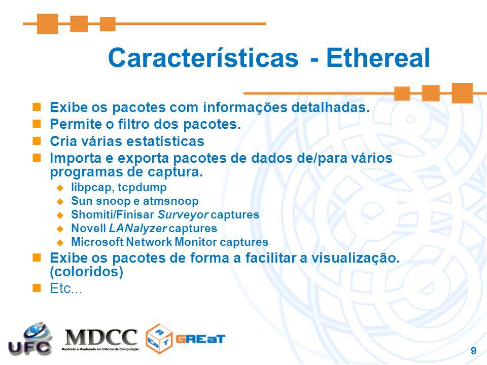 9 Características - Ethereal Exibe os pacotes com informações detalhadas.