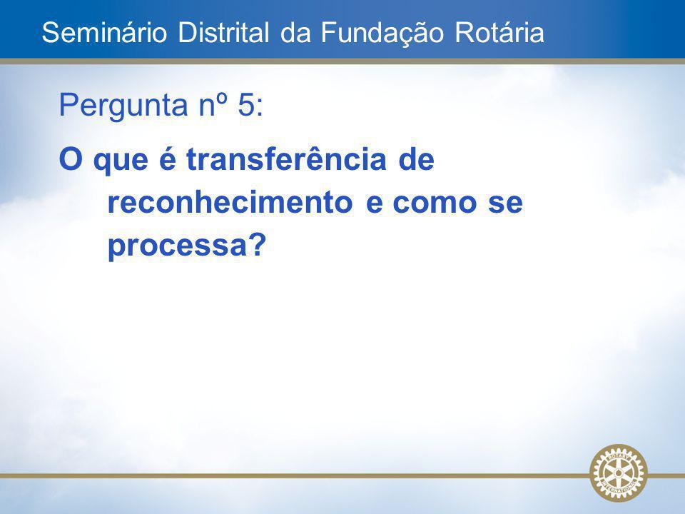12 Pergunta nº 5: O que é transferência de reconhecimento e como se processa? Seminário Distrital da Fundação Rotária