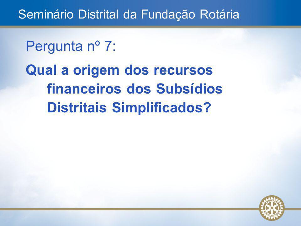 17 Pergunta nº 7: Qual a origem dos recursos financeiros dos Subsídios Distritais Simplificados? Seminário Distrital da Fundação Rotária