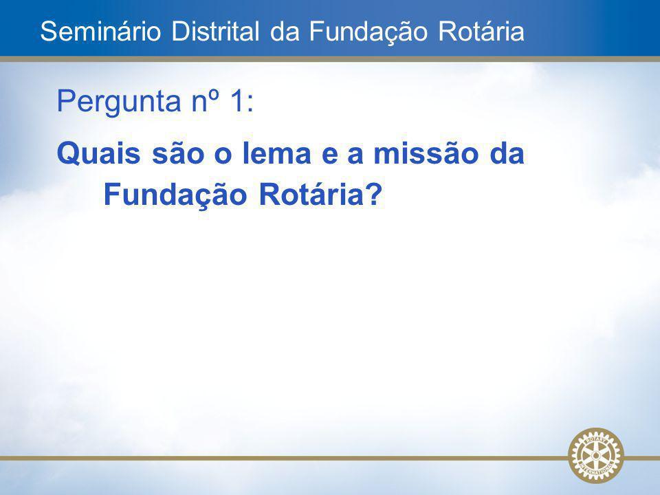 3 Pergunta nº 1: Quais são o lema e a missão da Fundação Rotária? Seminário Distrital da Fundação Rotária
