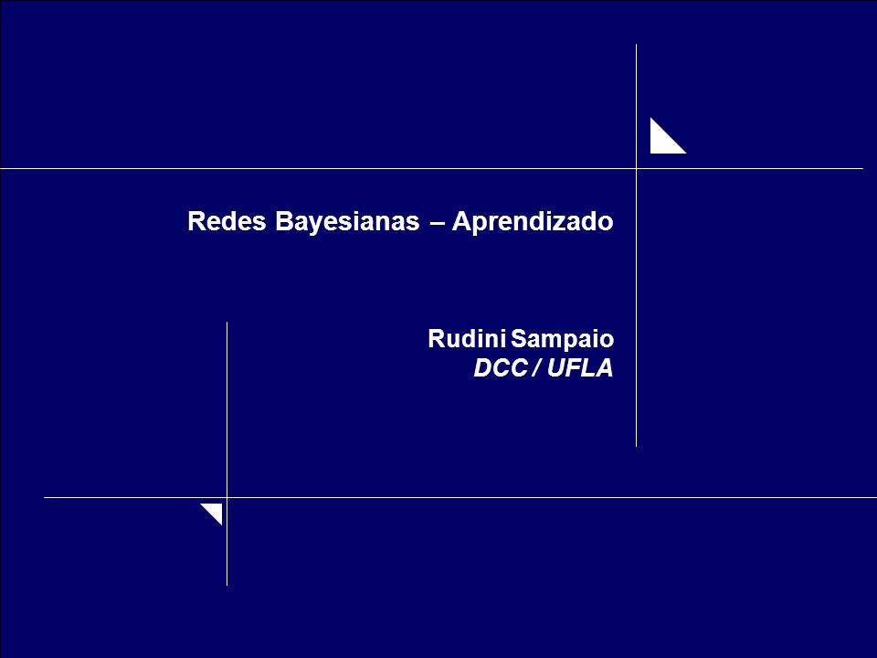 Rudini Sampaio DCC-UFLA Redes Bayesianas - Aprendizado Processo que permite obter a estrutura causal da rede bayesiana, bem como suas tabelas de probabilidade condicional e a priori, a partir de banco de dados.