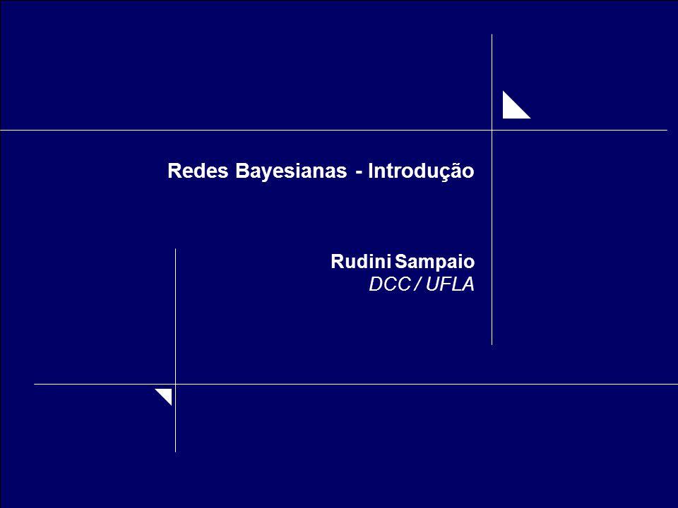 Rudini Sampaio DCC-UFLA Redes Bayesianas – Introdução Regra de Bayes: Marginalização: Exemplo: P(chover) = P(chover | faz sol) P(faz sol) + P(chover | nublado) P(nublado)