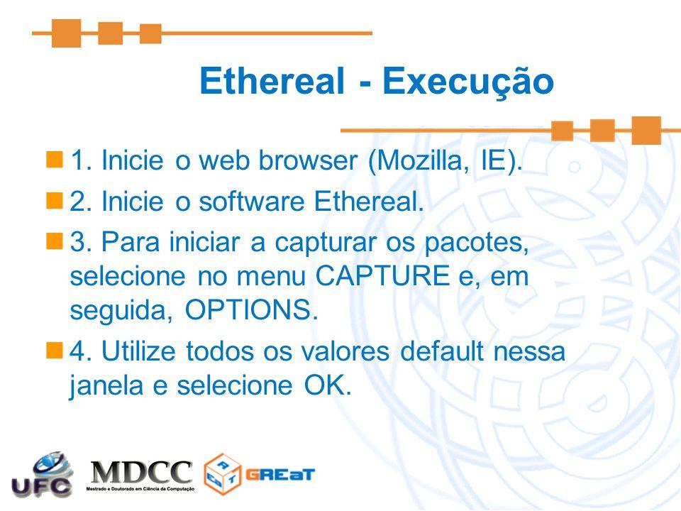 Ethereal - Execução 1. Inicie o web browser (Mozilla, IE). 2. Inicie o software Ethereal. 3. Para iniciar a capturar os pacotes, selecione no menu CAP