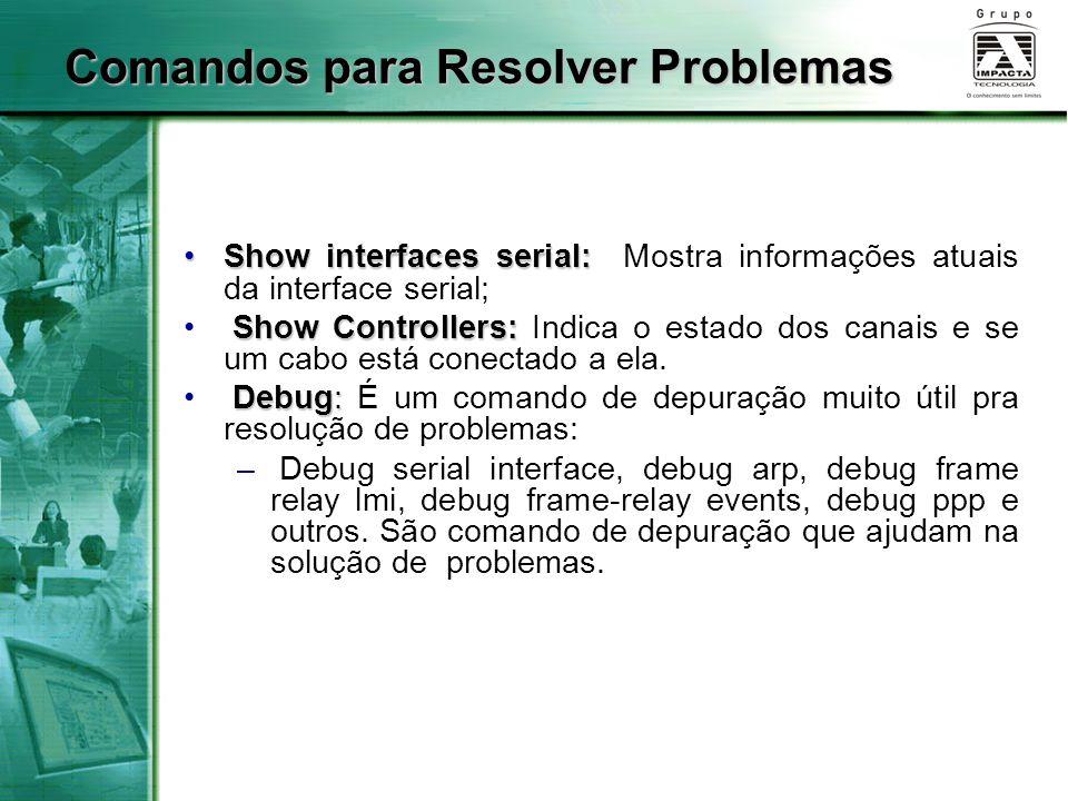 Show interfaces serial:Show interfaces serial: Mostra informações atuais da interface serial; Show Controllers: Show Controllers: Indica o estado dos