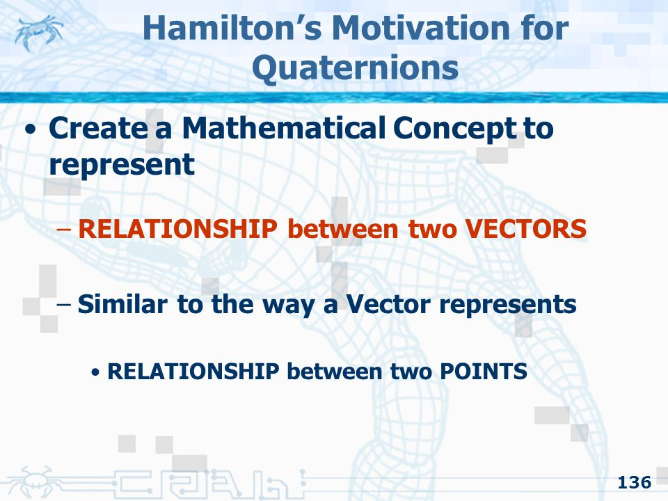 136 Hamilton's Motivation for Quaternions Create a Mathematical Concept to represent –RELATIONSHIP between two VECTORS –Similar to the way a Vector re
