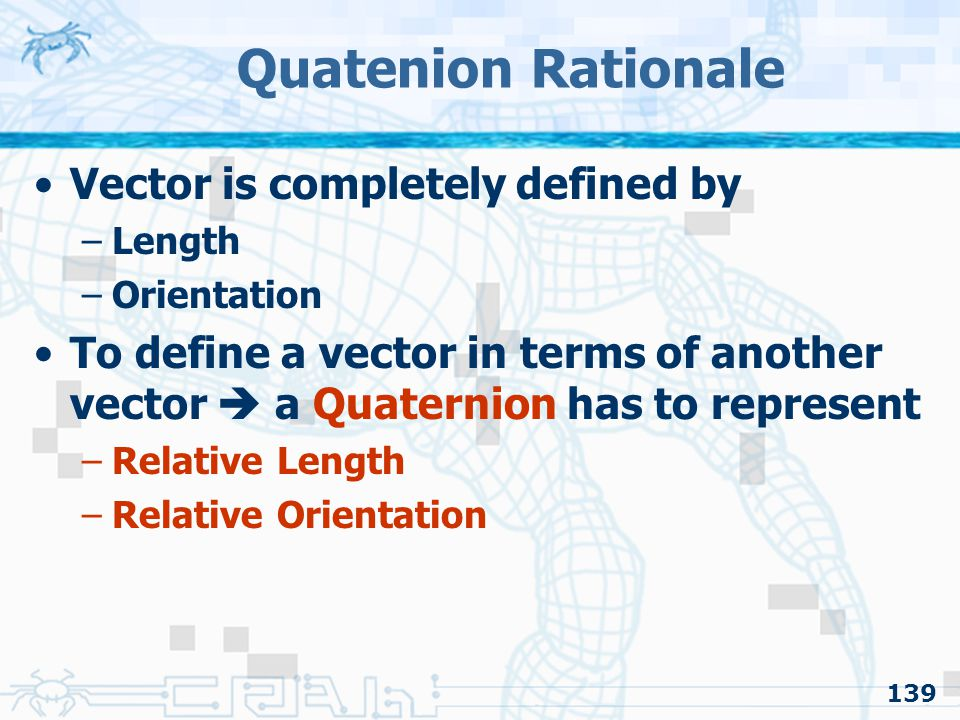 139 Quatenion Rationale Vector is completely defined by –Length –Orientation To define a vector in terms of another vector  a Quaternion has to represent –Relative Length –Relative Orientation