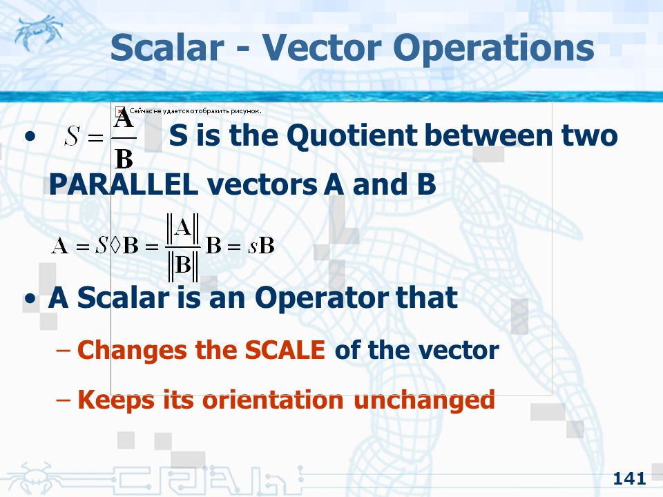 141 Scalar - Vector Operations S is the Quotient between two PARALLEL vectors A and B A Scalar is an Operator that –Changes the SCALE of the vector –K