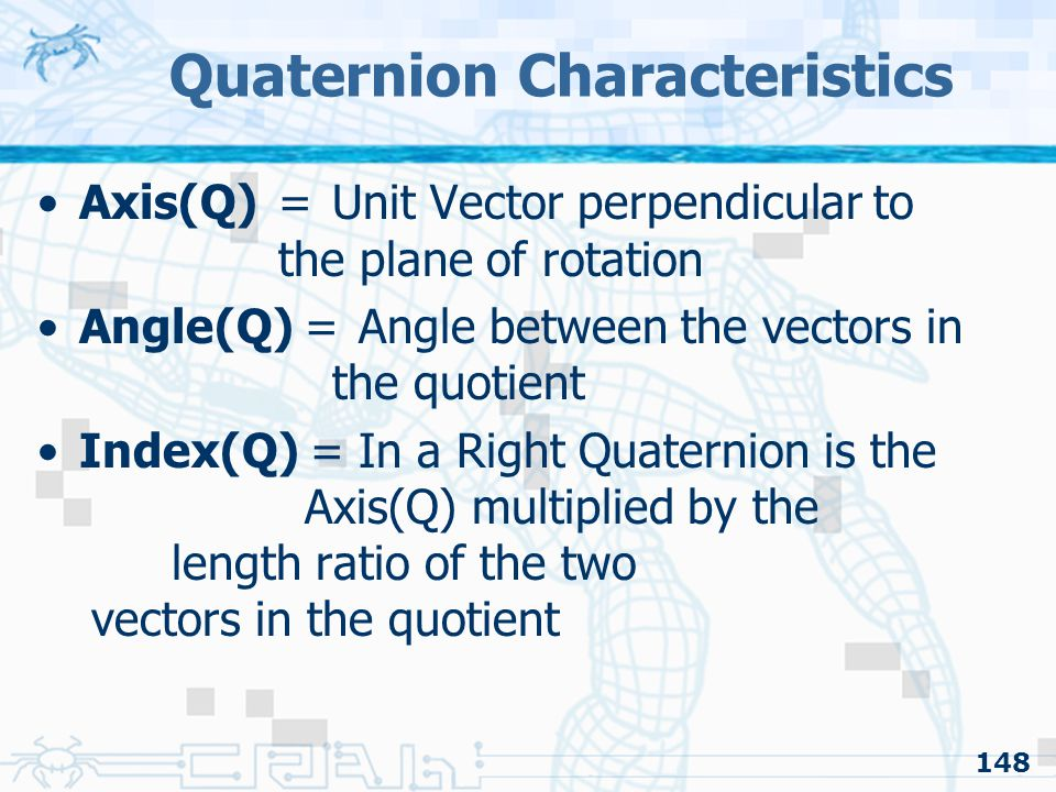 148 Quaternion Characteristics Axis(Q) = Unit Vector perpendicular to the plane of rotation Angle(Q) = Angle between the vectors in the quotient Index(Q) =In a Right Quaternion is the Axis(Q) multiplied by the length ratio of the two vectors in the quotient