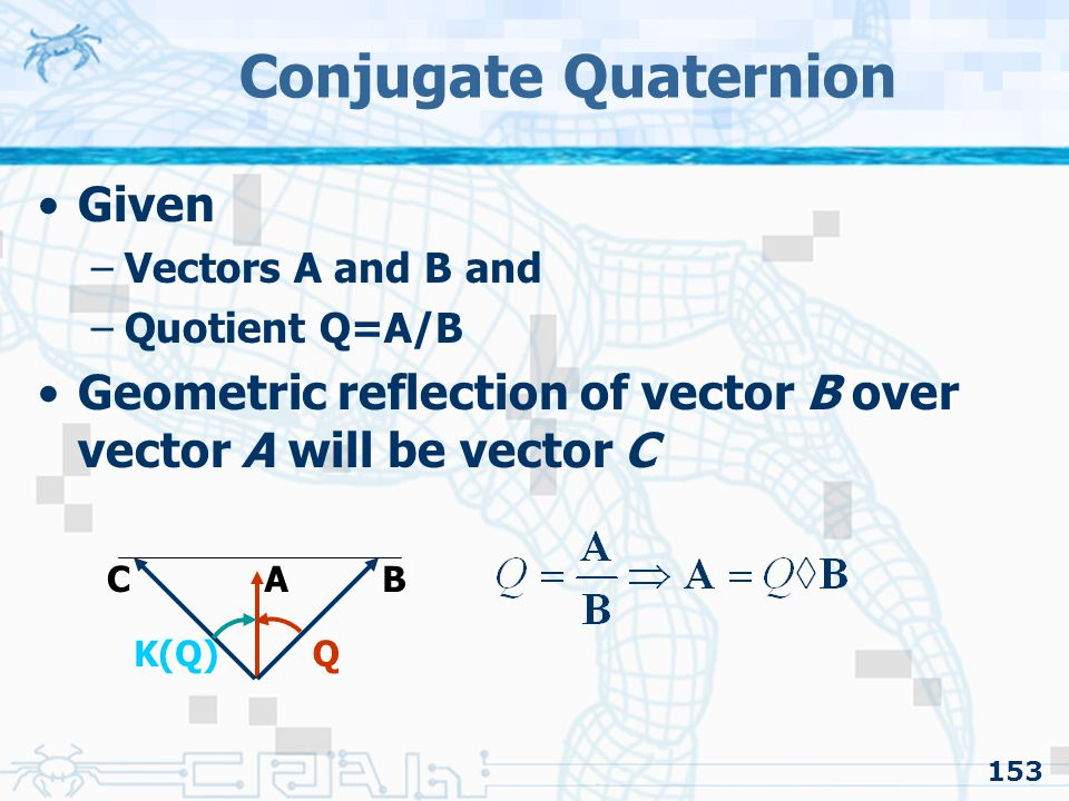 153 Conjugate Quaternion Given –Vectors A and B and –Quotient Q=A/B Geometric reflection of vector B over vector A will be vector C C BA QK(Q)