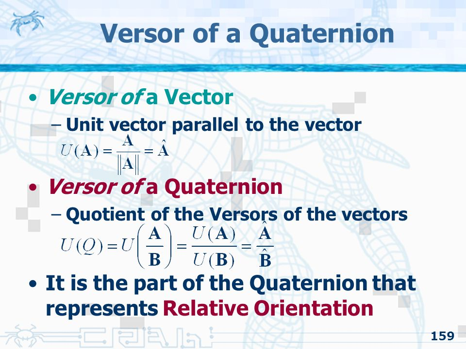 159 Versor of a Quaternion Versor of a Vector –Unit vector parallel to the vector Versor of a Quaternion –Quotient of the Versors of the vectors It is the part of the Quaternion that represents Relative Orientation