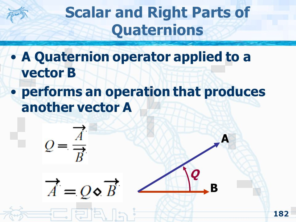 182 Scalar and Right Parts of Quaternions A Quaternion operator applied to a vector B performs an operation that produces another vector A B A Q