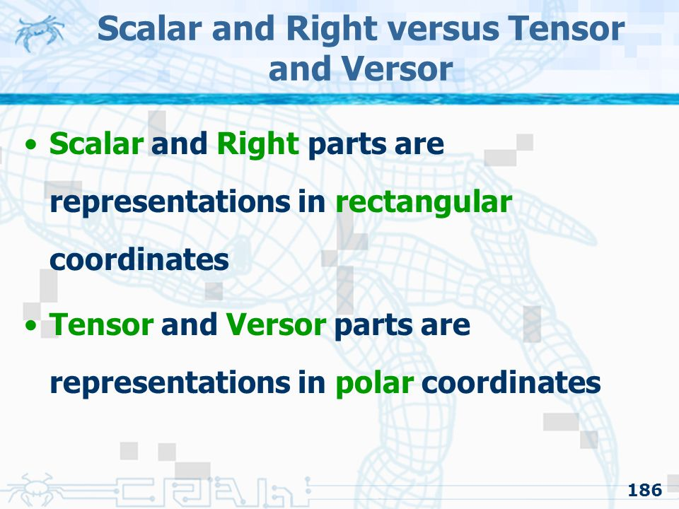 186 Scalar and Right versus Tensor and Versor Scalar and Right parts are representations in rectangular coordinates Tensor and Versor parts are repres