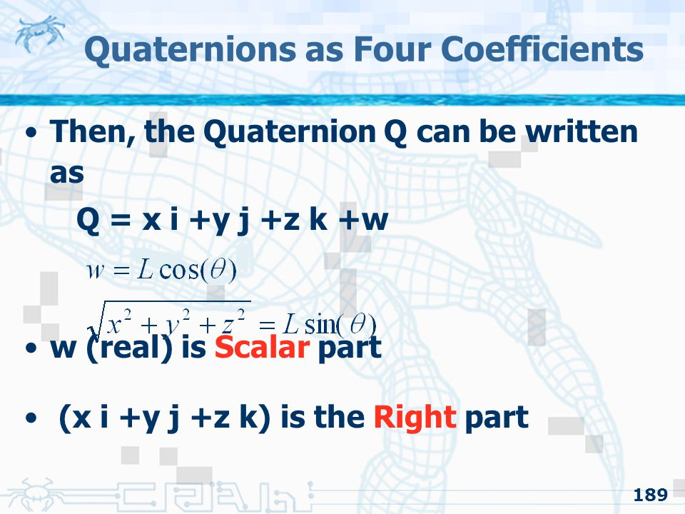 189 Quaternions as Four Coefficients Then, the Quaternion Q can be written as Q = x i +y j +z k +w w (real) is Scalar part (x i +y j +z k) is the Right part