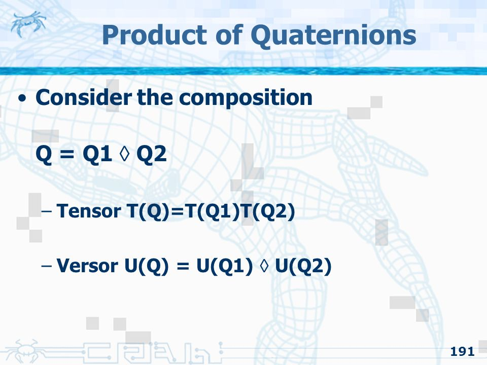 191 Product of Quaternions Consider the composition Q = Q1  Q2 –Tensor T(Q)=T(Q1)T(Q2) –Versor U(Q) = U(Q1)  U(Q2)