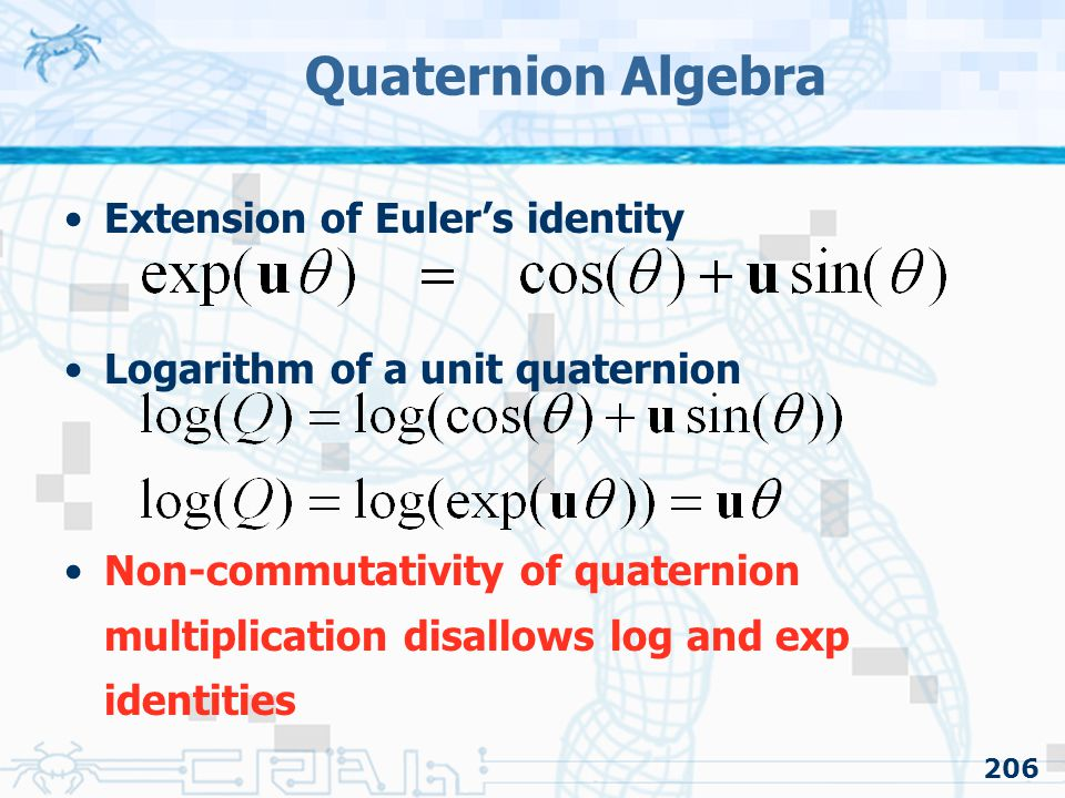 206 Quaternion Algebra Extension of Euler's identity Logarithm of a unit quaternion Non-commutativity of quaternion multiplication disallows log and exp identities