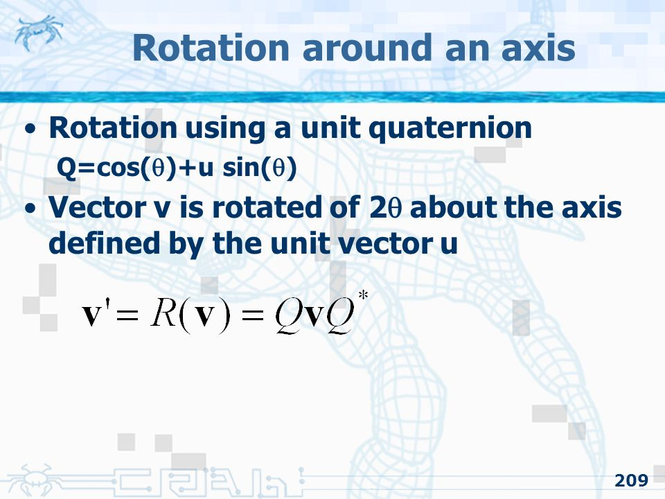 209 Rotation using a unit quaternion Q=cos(  )+u sin(  ) Vector v is rotated of 2  about the axis defined by the unit vector u Rotation around an axis